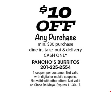 $10 Off Any Purchase min. $30 purchase dine in, take-out & delivery cash only. 1 coupon per customer. Not valid with digital or mobile coupons. Not valid with other offers. Not valid on Cinco De Mayo. Expires 11-30-17.