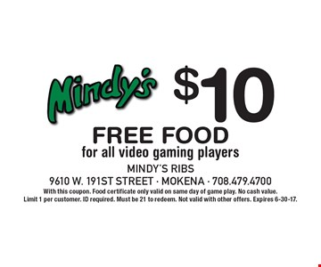 $10 Free Food for all video gaming players. With this coupon. Food certificate only valid on same day of game play. No cash value. Limit 1 per customer. ID required. Must be 21 to redeem. Not valid with other offers. Expires 6-30-17.