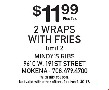 $11.99 Plus Tax 2 Wraps With Fries. Limit 2. With this coupon. Not valid with other offers. Expires 6-30-17.