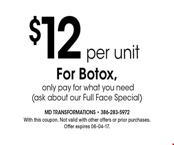 $12per unitFor Botox, only pay for what you need(ask about our Full Face Special). With this coupon. Not valid with other offers or prior purchases.Offer expires 06-04-17.