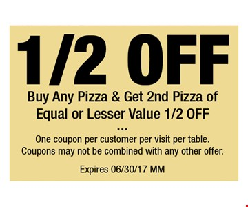 1/2 OFF Buy Any Pizza & Get 2nd Pizza of Equal or Lesser Value 1/2 OFF. One coupon per customer per visit per table. Coupons may not be combined with any other offer. Expires 06-30-17. MM