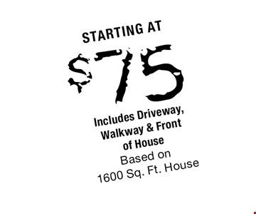 starting at $75 Includes Driveway, Walkway & Front of House Based on 1600 Sq. Ft. House.