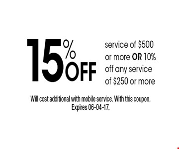 15% Off service of $500or more OR 10%off any service of $250 or more. Will cost additional with mobile service. With this coupon. Expires 06-04-17.