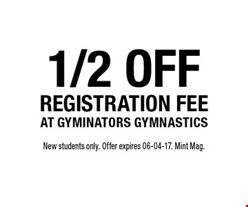 1/2 off registration feeat gyminators gymnastics. New students only. Offer expires 06-04-17. Mint Mag.