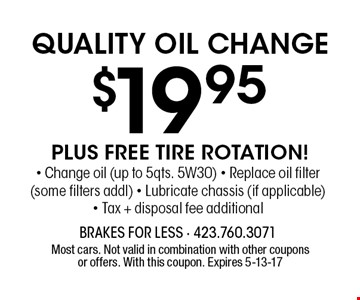 $19.95 QUALITY OIL CHANGE. Most cars. Not valid in combination with other couponsor offers. With this coupon. Expires 5-13-17