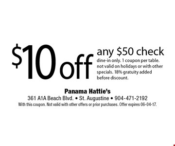 $10 off any $50 check dine-in only. 1 coupon per table.not valid on holidays or with other specials. 18% gratuity added before discount. Panama Hattie's 361 A1A Beach Blvd. - St. Augustine - 904-471-2192 With this coupon. Not valid with other offers or prior purchases. Offer expires 06-04-17.
