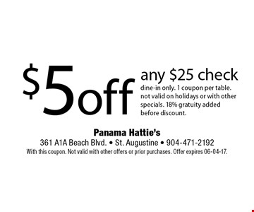 $5 off any $25 check dine-in only. 1 coupon per table.not valid on holidays or with other specials. 18% gratuity added before discount. Panama Hattie's 361 A1A Beach Blvd. - St. Augustine - 904-471-2192With this coupon. Not valid with other offers or prior purchases. Offer expires 06-04-17.