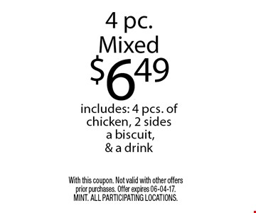 4 pc.Mixed$6.49includes: 4 pcs. of chicken, 2 sides a biscuit,& a drink. With this coupon. Not valid with other offers prior purchases. Offer expires 06-04-17. MINT. All participating locations.