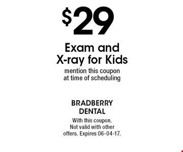 $29 Exam and  X-ray for Kidsmention this coupon at time of scheduling. With this coupon. Not valid with other offers. Expires 06-04-17.