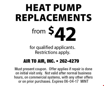 Heat Pump Replacements from$42for qualified applicants.Restrictions apply. . Must present coupon.Offer applies if repair is done on initial visit only.Not valid after normal business hours, on commercial systems, with any other offers or on prior purchases. Expires 06-04-17MINT
