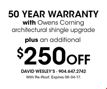 $250 Off 50 YEAR WARRANTYwith Owens Corning architectural shingle upgrade. With Re-Roof. Expires 06-04-17.