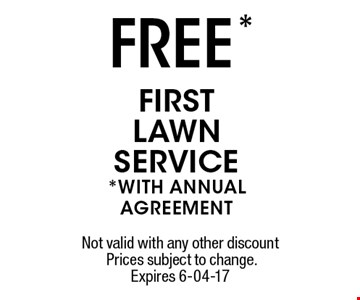 FREE * firstlawnservice *WITH ANNUAlagreement. Not valid with any other discount Prices subject to change.Expires 6-04-17