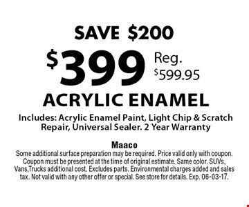 $399 Acrylic Enamel Includes: Acrylic Enamel Paint, Light Chip & Scratch Repair, Universal Sealer. 2 Year Warranty. MaacoSome additional surface preparation may be required. Price valid only with coupon. Coupon must be presented at the time of original estimate. Same color. SUVs, Vans,Trucks additional cost. Excludes parts. Environmental charges added and sales tax. Not valid with any other offer or special. See store for details. Exp. 06-03-17.