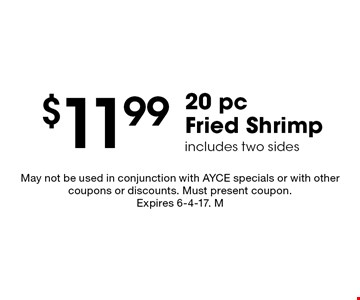 $11.99 20 pc Fried Shrimp includes two sides. May not be used in conjunction with AYCE specials or with other coupons or discounts. Must present coupon.Expires 6-4-17. M