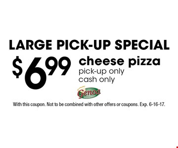 Large Pick-Up Special $6.99 cheese pizza pick-up onlycash only. With this coupon. Not to be combined with other offers or coupons. Exp. 6-16-17.