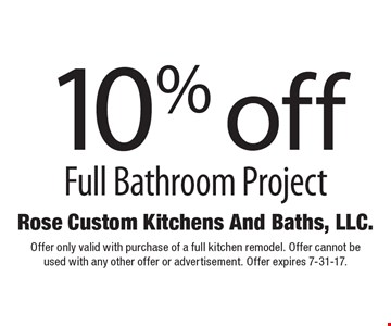 10% off Full Bathroom Project. Offer only valid with purchase of a full kitchen remodel. Offer cannot be used with any other offer or advertisement. Offer expires 7-31-17.