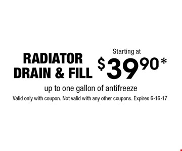 $39.90* radiatordrain & fill. Valid only with coupon. Not valid with any other coupons. Expires 6-16-17