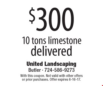 $300 for 10 tons of limestone delivered. With this coupon. Not valid with other offers or prior purchases. Offer expires 6-16-17.