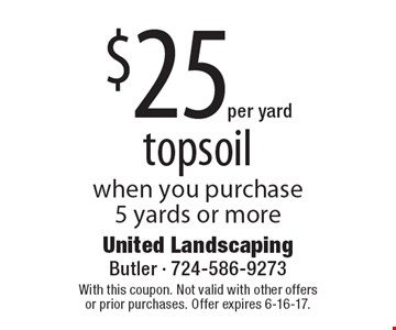 $25 per yard for topsoil when you purchase 5 yards or more. With this coupon. Not valid with other offers or prior purchases. Offer expires 6-16-17.