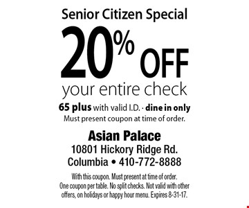 Senior Citizen Special 20% off your entire check 65 plus with valid I.D. - dine in only Must present coupon at time of order.. With this coupon. Must present at time of order. One coupon per table. No split checks. Not valid with other offers, on holidays or happy hour menu. Expires 8-31-17.