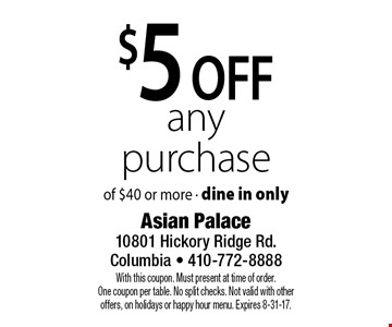 $5 off any purchase of $40 or more - dine in only. With this coupon. Must present at time of order. One coupon per table. No split checks. Not valid with other offers, on holidays or happy hour menu. Expires 8-31-17.