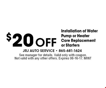 $20Off Installation of Water Pump or Heater Core Replacement or Starters. See manager for details. Valid only with coupon. Not valid with any other offers. Expires 06-16-17. MINT