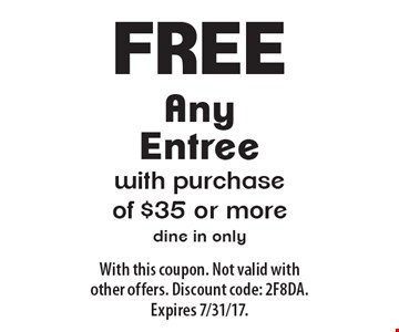 Free Any Entree with purchase of $35 or more. Dine in only. With this coupon. Not valid with other offers. Discount code: 2F8DA. Expires 7/31/17.