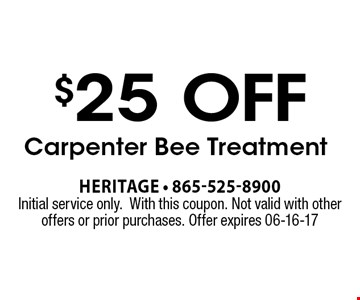 $25 off Carpenter Bee Treatment. Heritage - 865-525-8900 Initial service only.With this coupon. Not valid with other offers or prior purchases. Offer expires 06-16-17