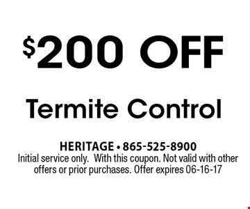 $200 off Termite Control. Heritage - 865-525-8900 Initial service only.With this coupon. Not valid with other offers or prior purchases. Offer expires 06-16-17