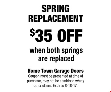 $35 off when both springs are replaced Spring Replacement. Home Town Garage Doors Coupon must be presented at time of purchase, may not be combined w/any other offers. Expires 6-16-17.