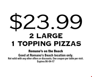 $22.99 2 Large1 topping Pizzas . Romano's on the BeachGood at Romano's Beach location only. Not valid with any other offers or discounts. One coupon per table per visit.Expires 06-04-17