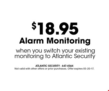 $18.95 Alarm Monitoring when you switch your existing monitoring to Atlantic Security. ATLANTIC SECURITY - 647-4564 Not valid with other offers or prior purchases. Offer expires 05-20-17.