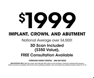 $1999 Implant, Crown, and Abutment. NEW PATIENTS ONLY. With this coupon. Not valid with other offers or prior purchases. Cannot be combined with insurance. Patient must have consultation with Doctor and be qualifying candidate. Does not include bone grafting if needed. Expires 07-10-17.