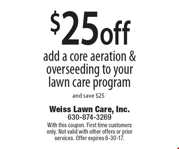 $25 off add a core aeration & overseeding to your lawn care program and save $25. With this coupon. First time customers only. Not valid with other offers or prior services. Offer expires 6-30-17.