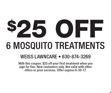 $25 Off 6 Mosquito Treatments. With this coupon. $25 off your first treatment when you sign for five. New customers only. Not valid with other offers or prior services. Offer expires 6-30-17.