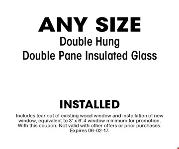 $239 ANY SIZE Double Hung Double Pane Insulated Glass. Includes tear out of existing wood window and installation of new window, equivalent to 3' x 6'.4 window minimum for promotion. With this coupon. Not valid with other offers or prior purchases. Expires 06-02-17.