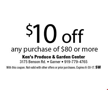 $10 off any purchase of $80 or more. Ken's Produce & Garden Center 3175 Benson Rd. - Garner - 919-779-4765With this coupon. Not valid with other offers or prior purchases. Expires 6-30-17. SW