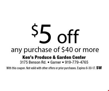 $5 off any purchase of $40 or more. Ken's Produce & Garden Center 3175 Benson Rd. - Garner - 919-779-4765With this coupon. Not valid with other offers or prior purchases. Expires 6-30-17. SW