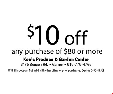 $10 off any purchase of $80 or more. Ken's Produce & Garden Center 3175 Benson Rd. - Garner - 919-779-4765 With this coupon. Not valid with other offers or prior purchases. Expires 6-30-17. G