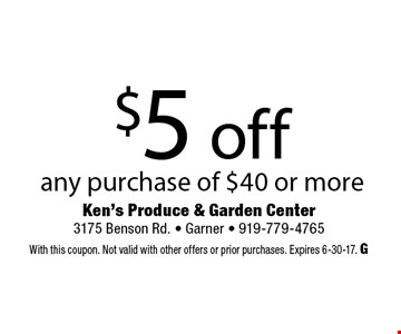 $5 off any purchase of $40 or more. Ken's Produce & Garden Center 3175 Benson Rd. - Garner - 919-779-4765 With this coupon. Not valid with other offers or prior purchases. Expires 6-30-17. G