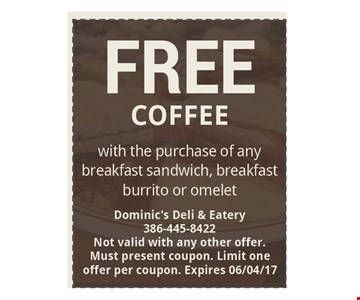 FREE Coffee with the purchase of any breakfast sandwich, breakfastburrito or omelet. Dominic's Deli & Eatery386-445-8422Not valid with any other offer.Must present coupon. Limit oneoffer per coupon. Expires 06-04-17