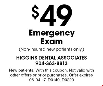 $49 Emergency Exam (Non-insured new patients only.). New patients. With this coupon. Not valid with other offers or prior purchases. Offer expires 06-04-17. D0140, D0220
