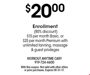 $20.00Enrollment (80% discount) $15 per month Basic, or$25 per month Premium with unlimited tanning, massage & guest privileges. With this coupon. Not valid with other offers or prior purchases. Expires 08-31-17.