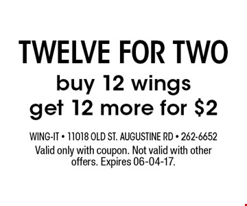 twelve for two buy 12 wingsget 12 more for $2. Valid only with coupon. Not valid with other offers. Expires 06-04-17.