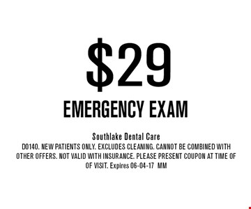 $29 EMERGENCY EXAM. Southlake Dental CareD0140. New Patients Only. EXCLUDES CLEANING. CANNOT BE COMBINED WITH OTHER OFFERS. NOT VALID WITH INSURANCE. PLEASE PRESENT COUPON AT TIME OF of visit. Expires 06-04-17MM