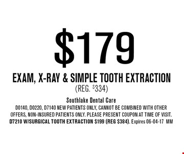 $179 Exam, x-ray & Simple Tooth Extraction(Reg. $334). Southlake Dental CareD0140, D0220, D7140 NEW Patients Only, Cannot be combined with other offers, non-insured patients only. Please present coupon at time of visit. D7210 w/Surgical Tooth Extraction $199 (reg $384). Expires 06-04-17MM