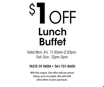 $1 off Lunch Buffet Valid Mon.-Fri. 11:30am-2:30pm, Sat.-Sun. 12pm-3pm. With this coupon. One offer valid per person dining, up to six people. Not valid with other offers or prior purchases.