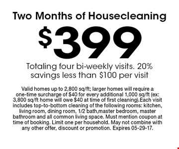 $399 Two Months of Housecleaning. Valid homes up to 2,800 sq/ft; larger homes will require a one-time surcharge of $40 for every additional 1,000 sq/ft (ex: 3,800 sq/ft home will owe $40 at time of first cleaning).Each visit includes top-to-bottom cleaning of the following rooms: kitchen, living room, dining room, 1/2 bath,master bedroom, master bathroom and all common living space. Must mention coupon at time of booking. Limit one per household. May not combine with any other offer, discount or promotion. Expires 05-29-17.