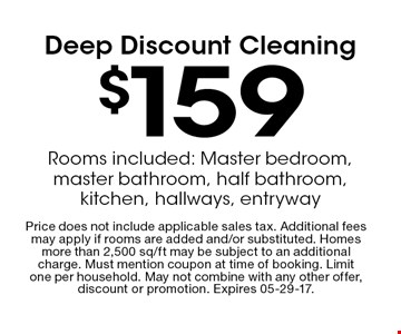 $159 Deep Discount Cleaning. Price does not include applicable sales tax. Additional fees may apply if rooms are added and/or substituted. Homes more than 2,500 sq/ft may be subject to an additional charge. Must mention coupon at time of booking. Limit one per household. May not combine with any other offer, discount or promotion. Expires 05-29-17.