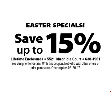 15% Save up to. Lifetime Enclosures - 5521 Chronicle Court - 638-1961See designer for details. With this coupon. Not valid with other offers or prior purchases. Offer expires 05-20-17.